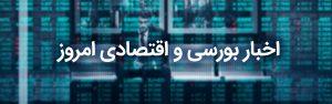اخبار اقتصادی و بورسی چهارشنبه